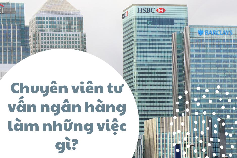 Chuyên viên tư vấn ngân hàng làm những việc gì?